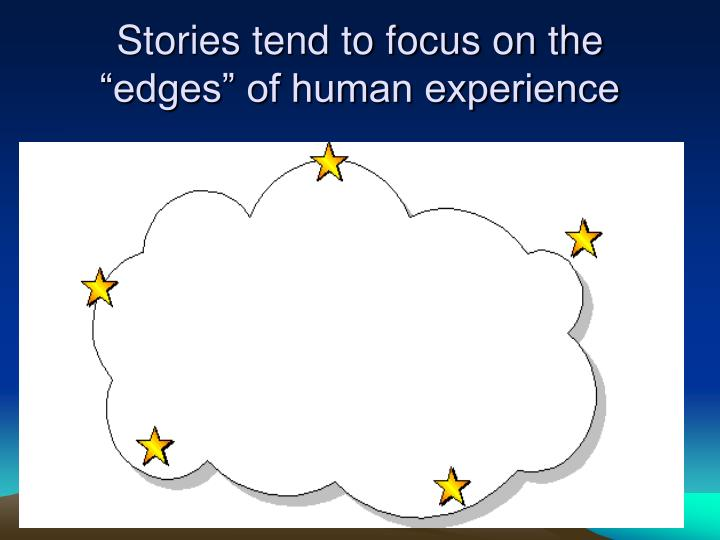 "Stories tend to focus on the ""edges"" of human experience"