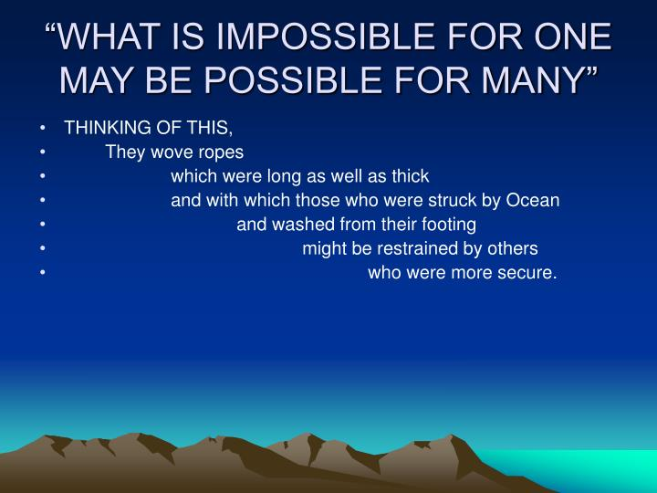 """WHAT IS IMPOSSIBLE FOR ONE MAY BE POSSIBLE FOR MANY"""
