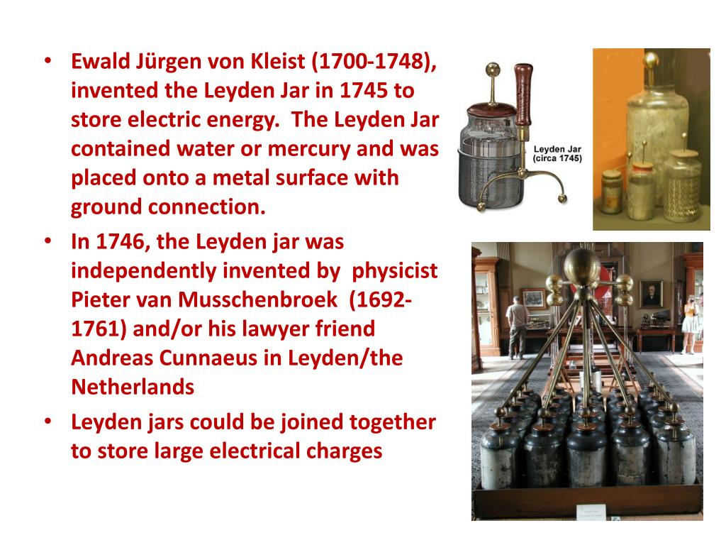 Ewald Jürgen von Kleist (1700-1748), invented the Leyden Jar in 1745 to store electric energy.  The Leyden Jar contained water or mercury and was placed onto a metal surface with ground connection.
