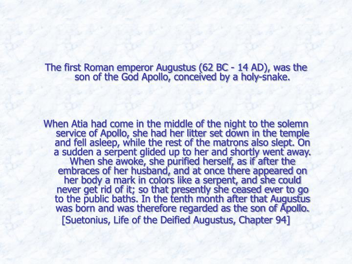 The first Roman emperor Augustus (62 BC - 14 AD), was the son of the God Apollo, conceived by a holy-snake.