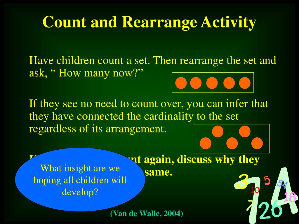 """Have children count a set. Then rearrange the set and ask, """" How many now?"""""""
