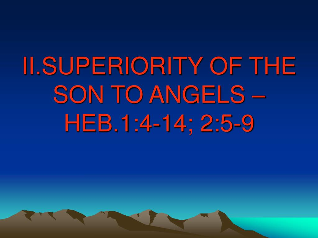 II.SUPERIORITY OF THE SON TO ANGELS – HEB.1:4-14; 2:5-9