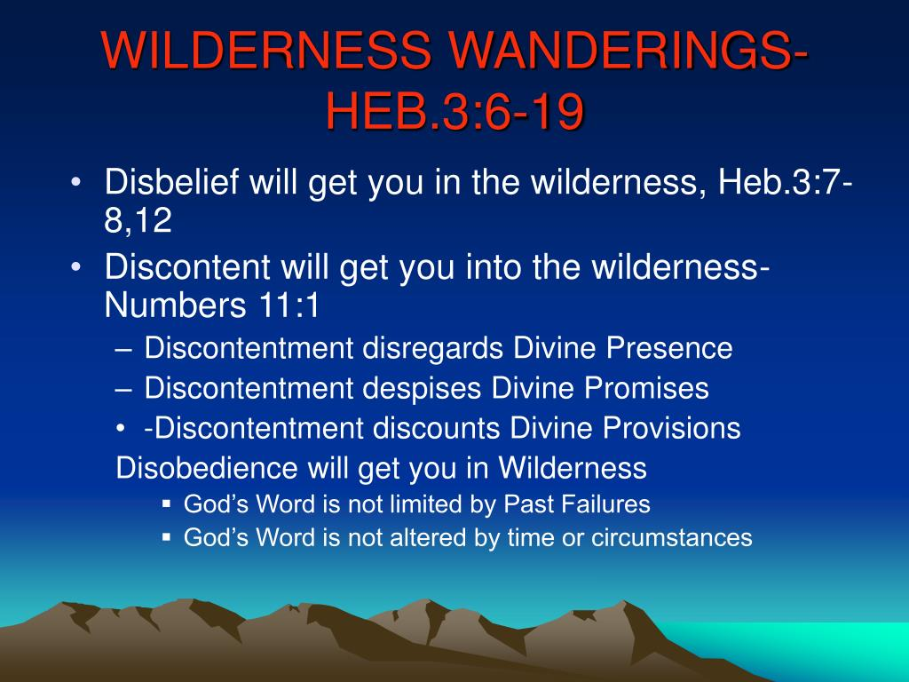 Disbelief will get you in the wilderness, Heb.3:7-8,12