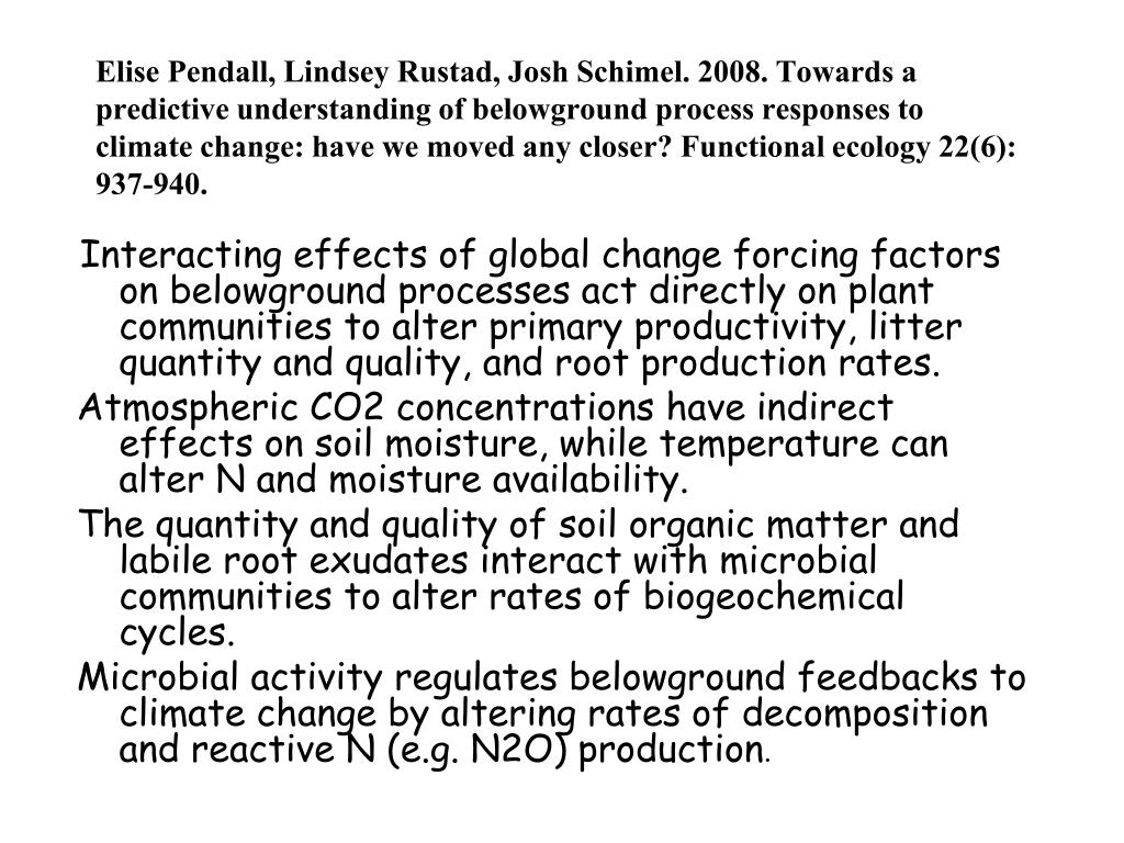 Elise Pendall, Lindsey Rustad, Josh Schimel. 2008. Towards a predictive understanding of belowground process responses to climate change: have we moved any closer?Functional ecology 22(6): 937-940.