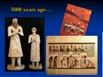 5000 years ago