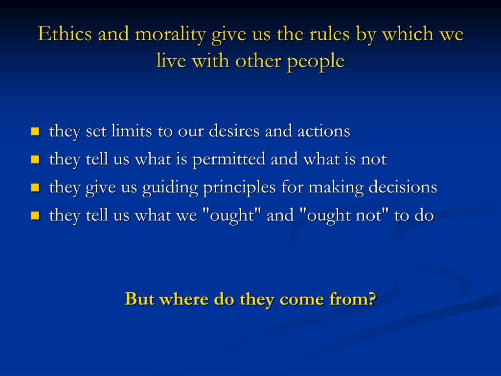 Ethics and morality give us the rules by which we live with other people