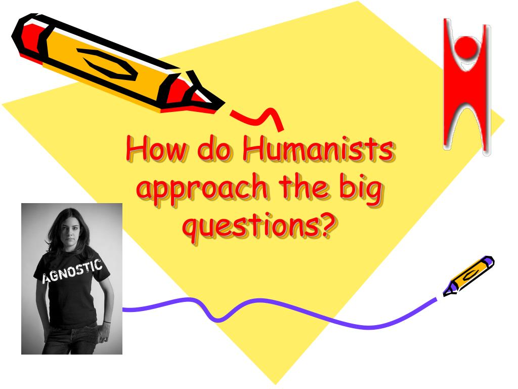 How do Humanists approach the big questions?