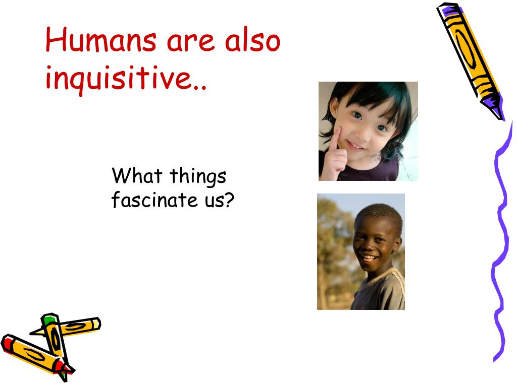 Humans are also inquisitive..