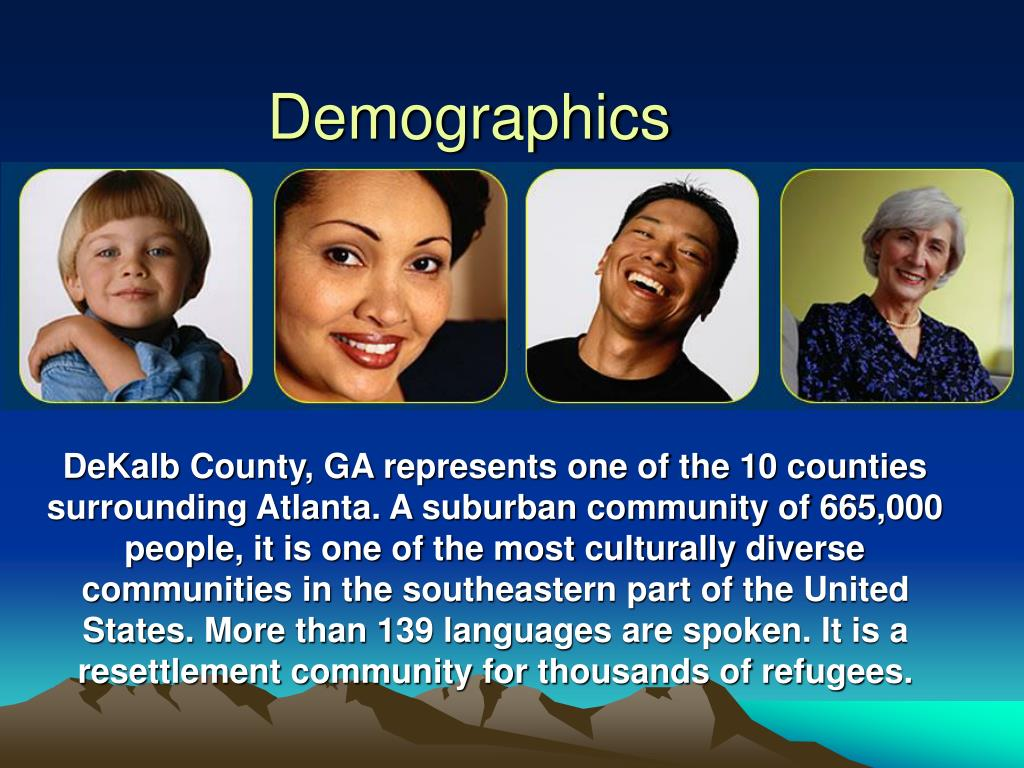 DeKalb County, GA represents one of the 10 counties surrounding Atlanta. A suburban community of 665,000 people, it is one of the most culturally diverse communities in the southeastern part of the United States. More than 139 languages are spoken. It is a resettlement community for thousands of refugees.