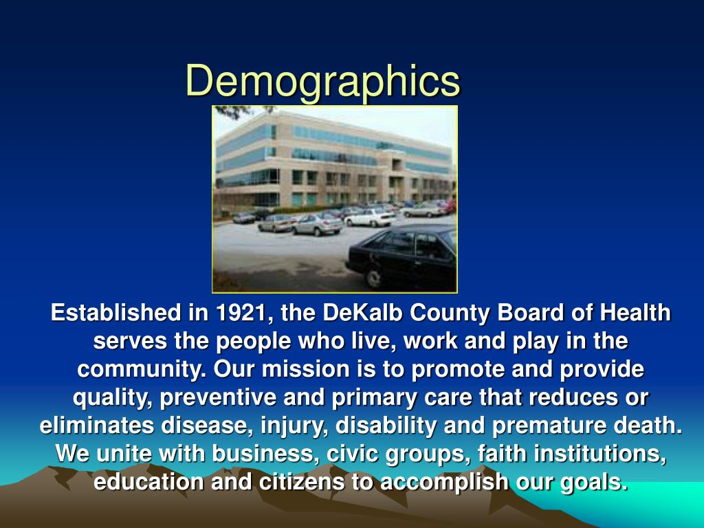 Established in 1921, the DeKalb County Board of Health serves the people who live, work and play in the community. Our mission is to promote and provide quality, preventive and primary care that reduces or eliminates disease, injury, disability and premature death. We unite with business, civic groups, faith institutions, education and citizens to accomplish our goals.