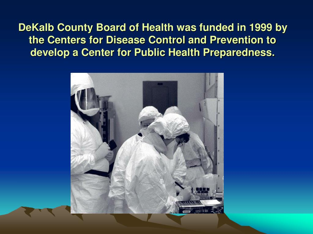 DeKalb County Board of Health was funded in 1999 by the Centers for Disease Control and Prevention to develop a Center for Public Health Preparedness.