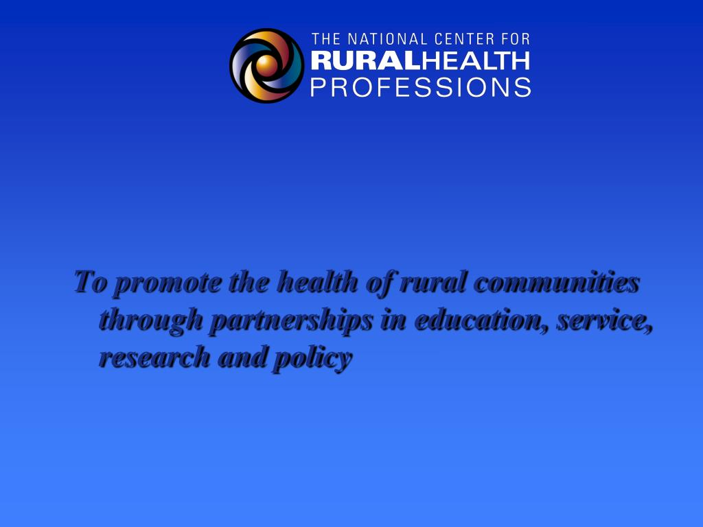 To promote the health of rural communities through partnerships in education, service, research and policy
