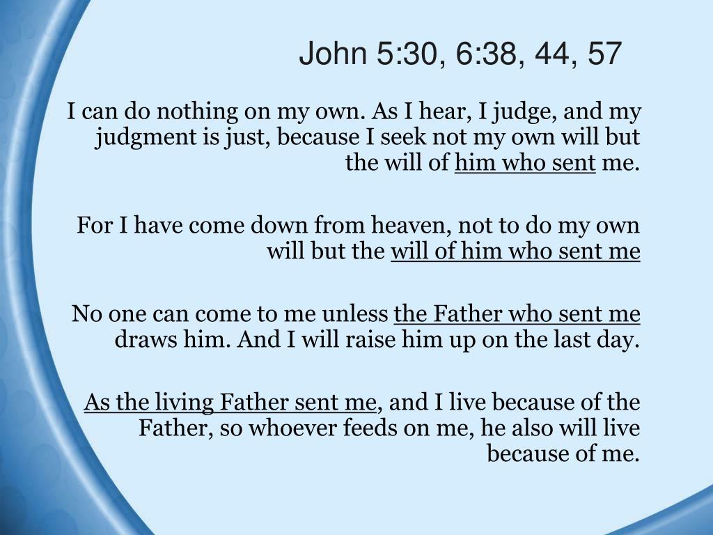 John 5:30, 6:38, 44, 57