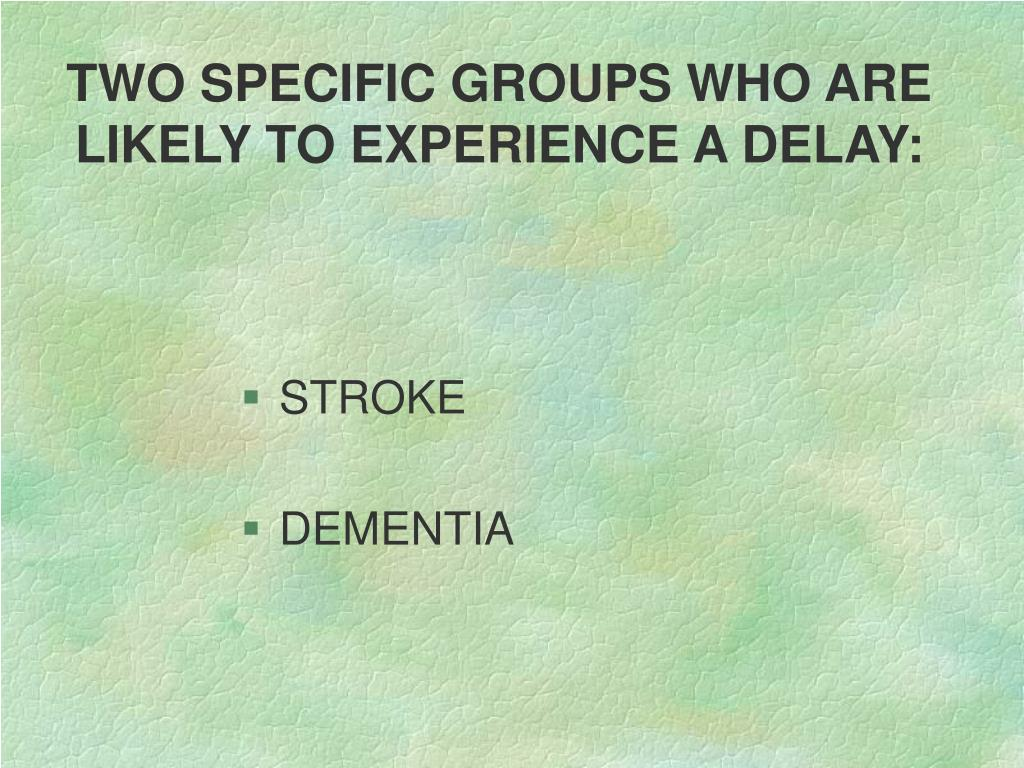 TWO SPECIFIC GROUPS WHO ARE LIKELY TO EXPERIENCE A DELAY: