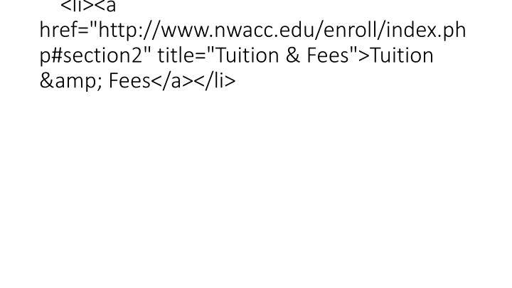 "<li><a href=""http://www.nwacc.edu/enroll/index.php#section2"" title=""Tuition & Fees"">Tuition & Fees</a></li>"