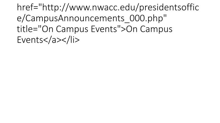"<li><a href=""http://www.nwacc.edu/presidentsoffice/CampusAnnouncements_000.php"" title=""On Campus Events"">On Campus Events</a></li>"