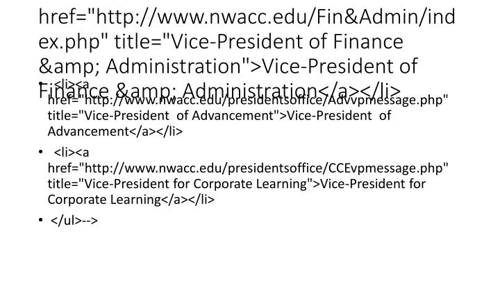 "<li><a href=""http://www.nwacc.edu/Fin&Admin/index.php"" title=""Vice-President of Finance & Administration"">Vice-President of Finance & Administration</a></li>"