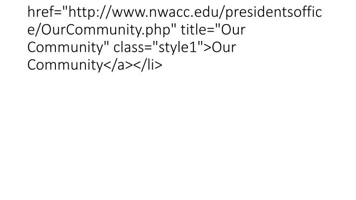 "<li><a href=""http://www.nwacc.edu/presidentsoffice/OurCommunity.php"" title=""Our Community"" class=""style1"">Our Community</a></li>"