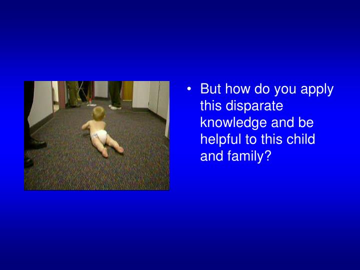 But how do you apply this disparate knowledge and be helpful to this child and family?