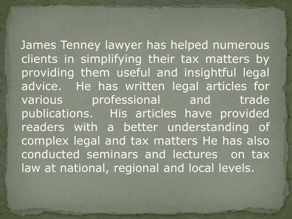 James Tenney lawyer has helped numerous clients in simplifying their tax matters by providing them useful and insightful legal advice.  He has written legal articles for various professional and trade publications.  His articles have provided readers with a better understanding of complex legal and tax matters He has also conducted seminars and lectures  on tax law at national, regional and local levels.