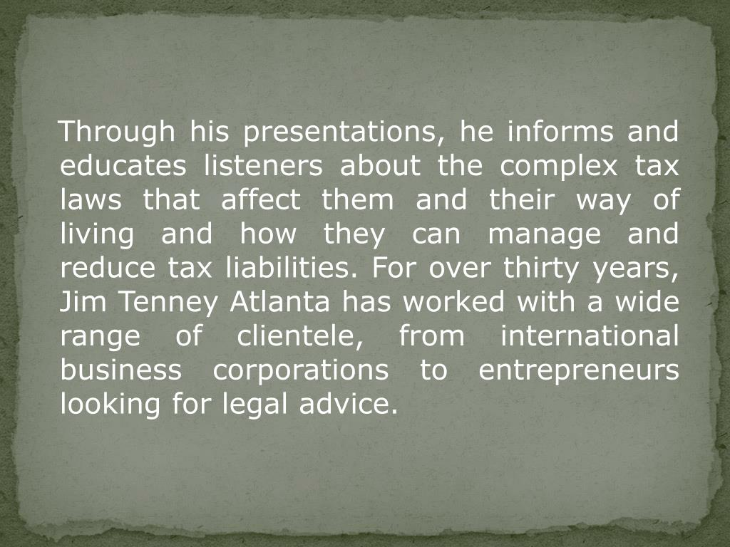 Through his presentations, he informs and educates listeners about the complex tax laws that affect them and their way of living and how they can manage and reduce tax liabilities. For over thirty years, Jim Tenney Atlanta has worked with a wide range of clientele, from international business corporations to entrepreneurs looking for legal advice.