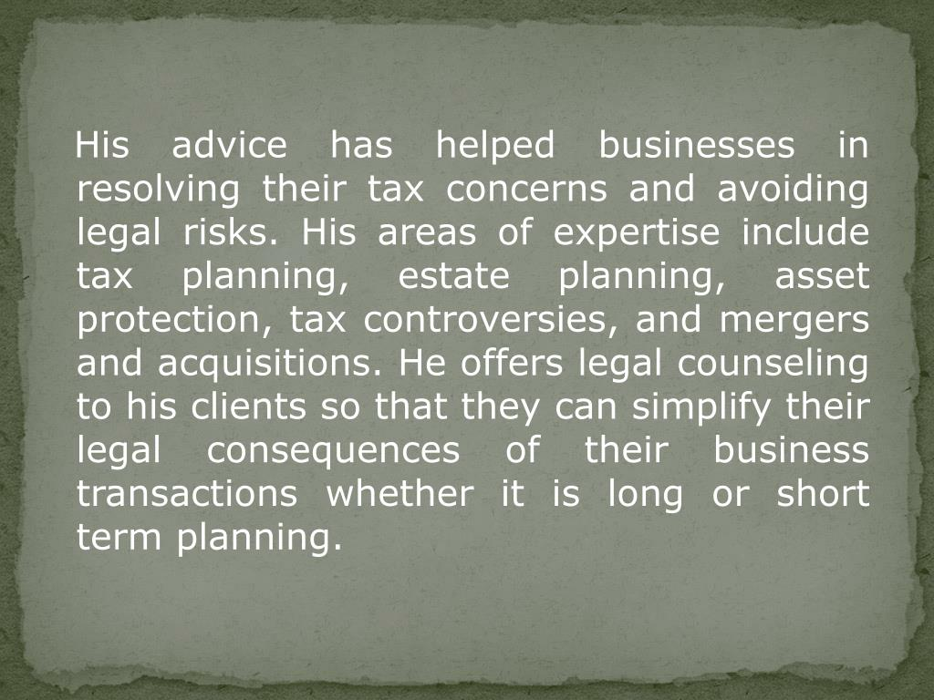 His advice has helped businesses in resolving their tax concerns and avoiding legal risks. His areas of expertise include tax planning, estate planning, asset protection, tax controversies, and mergers and acquisitions. He offers legal counseling to his clients so that they can simplify their legal consequences of their business transactions whether it is long or short term planning.