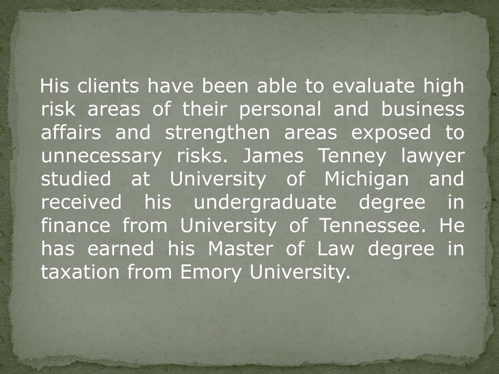 His clients have been able to evaluate high risk areas of their personal and business affairs and strengthen areas exposed to unnecessary risks. James Tenney lawyer studied at University of Michigan and received his undergraduate degree in finance from University of Tennessee. He has earned his Master of Law degree in taxation from Emory University.