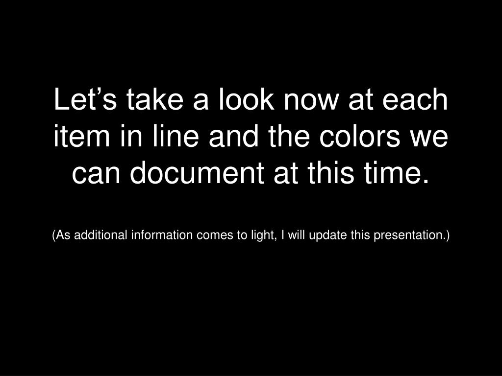 Let's take a look now at each item in line and the colors we can document at this time.