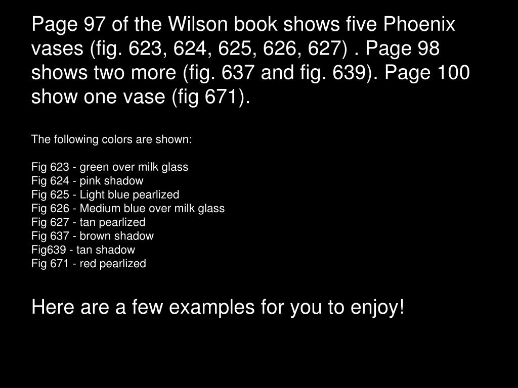 Page 97 of the Wilson book shows five Phoenix vases (fig. 623, 624, 625, 626, 627) . Page 98 shows two more (fig. 637 and fig. 639). Page 100 show one vase (fig 671).