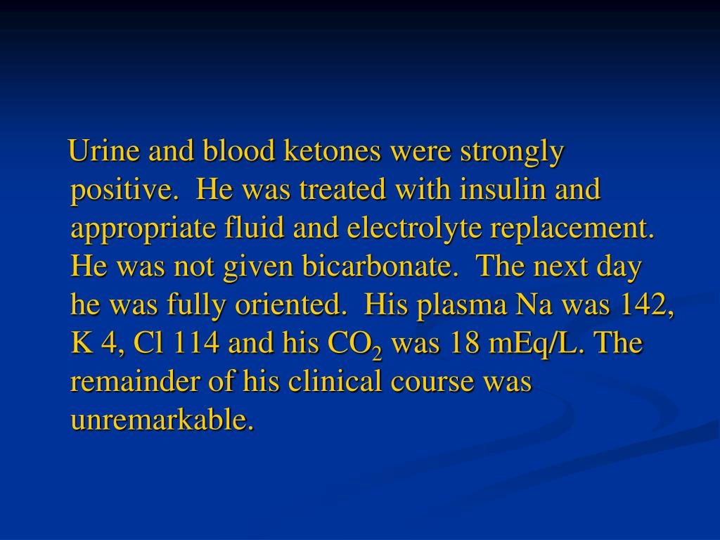 Urine and blood ketones were strongly positive.  He was treated with insulin and appropriate fluid and electrolyte replacement.  He was not given bicarbonate.  The next day he was fully oriented.  His plasma Na was 142, K 4, Cl 114 and his CO