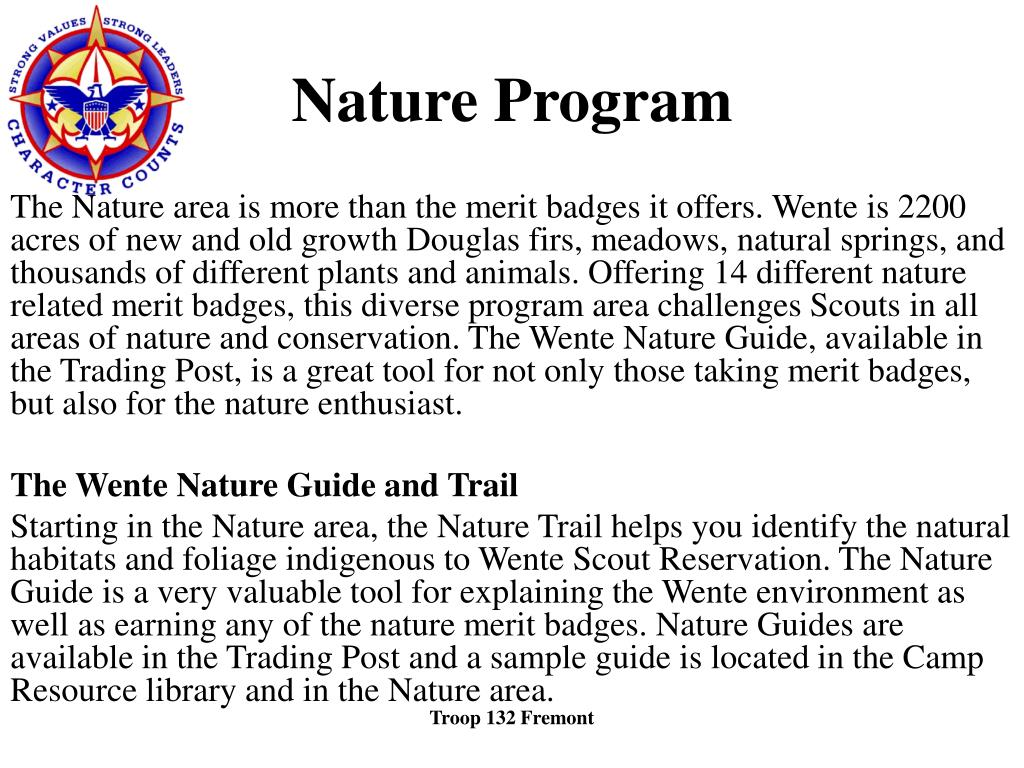 The Nature area is more than the merit badges it offers. Wente is 2200 acres of new and old growth Douglas firs, meadows, natural springs, and thousands of different plants and animals. Offering 14 different nature related merit badges, this diverse program area challenges Scouts in all areas of nature and conservation. The Wente Nature Guide, available in the Trading Post, is a great tool for not only those taking merit badges, but also for the nature enthusiast.