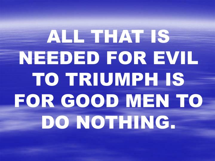ALL THAT IS NEEDED FOR EVIL TO TRIUMPH IS FOR GOOD MEN TO DO NOTHING.