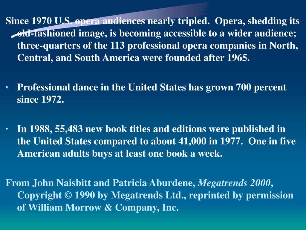 Since 1970 U.S. opera audiences nearly tripled.  Opera, shedding its old-fashioned image, is becoming accessible to a wider audience; three-quarters of the 113 professional opera companies in North, Central, and South America were founded after 1965.