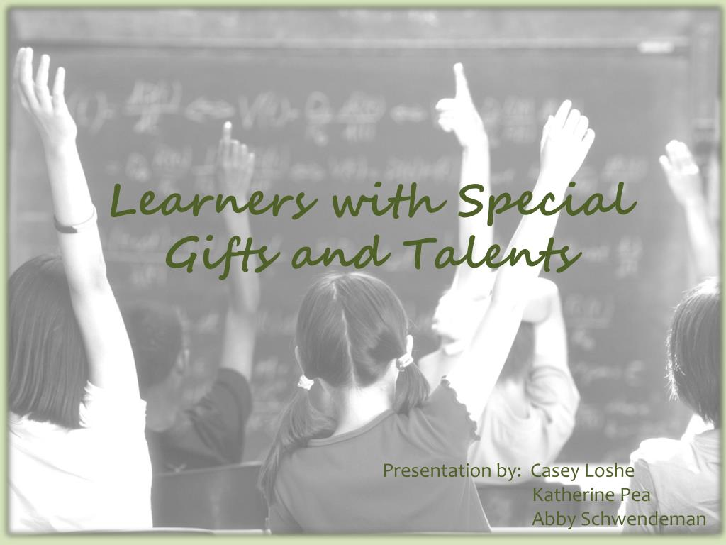 learners with special gifts and talents essay Gifted students refers to students having an intellectual ability that are relatively higher than average it is imperative to gifts, like talents gifted students are part of the special needs students' fraternity.