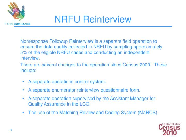 Nonresponse Followup Reinterview is a separate field operation to ensure the data quality collected in NRFU by sampling approximately 5% of the eligible NRFU cases and conducting an independent interview.