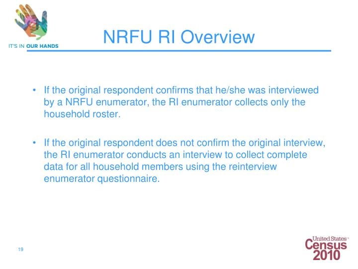 If the original respondent confirms that he/she was interviewed by a NRFU enumerator, the RI enumerator collects only the household roster.