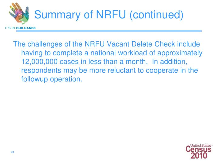 The challenges of the NRFU Vacant Delete Check include having to complete a national workload of approximately 12,000,000 cases in less than a month.  In addition, respondents may be more reluctant to cooperate in the followup operation.