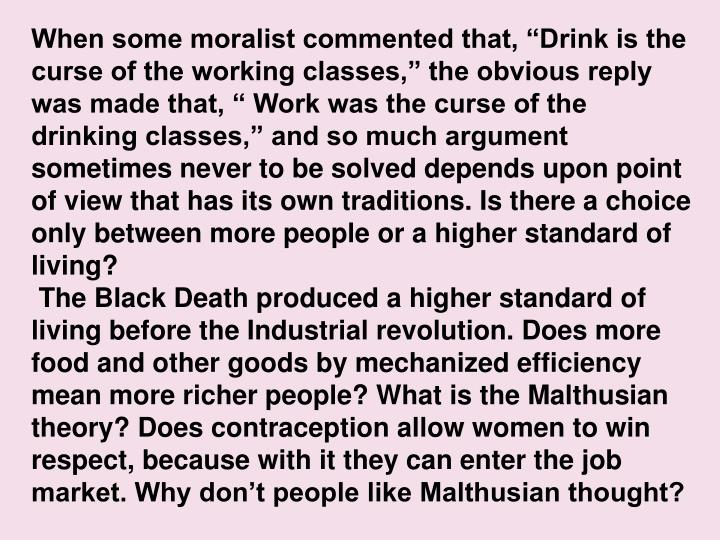 When some moralist commented that, Drink is the curse of the working classes, the obvious reply was made that,  Work was the curse of the drinking classes, and so much argument sometimes never to be solved depends upon point of view that has its own traditions. Is there a choice only between more people or a higher standard of living?