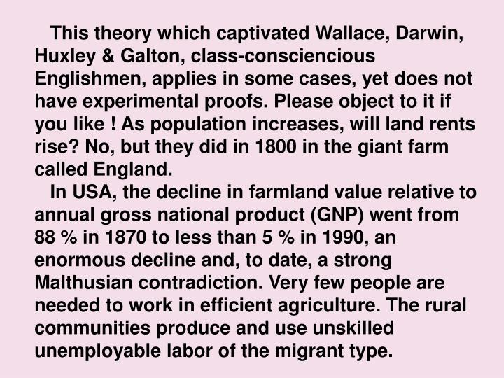 This theory which captivated Wallace, Darwin, Huxley & Galton, class-consciencious Englishmen, applies in some cases, yet does not have experimental proofs. Please object to it if you like ! As population increases, will land rents rise? No, but they did in 1800 in the giant farm called England.
