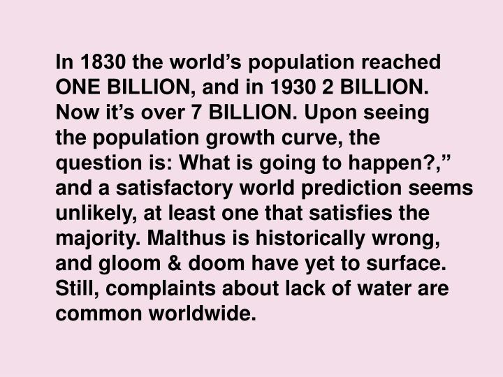 In 1830 the worlds population reached ONE BILLION, and in 1930 2 BILLION.                 Now its over 7 BILLION. Upon seeing               the population growth curve, the                      question is: What is going to happen?, and a satisfactory world prediction seems unlikely, at least one that satisfies the majority. Malthus is historically wrong,  and gloom & doom have yet to surface.                  Still, complaints about lack of water are common worldwide.
