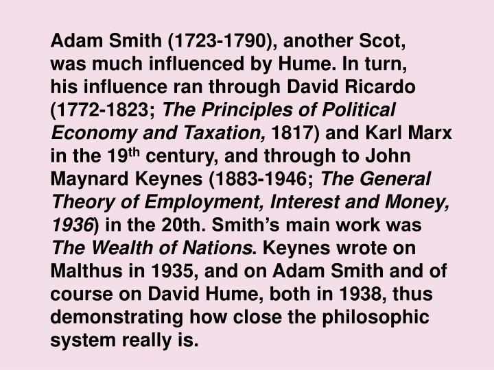 Adam Smith (1723-1790), another Scot,              was much influenced by Hume. In turn,               his influence ran through David Ricardo                    (1772-1823;