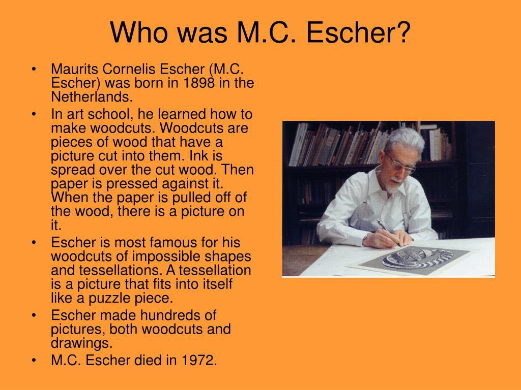 Maurits Cornelis Escher (M.C. Escher) was born in 1898 in the Netherlands.