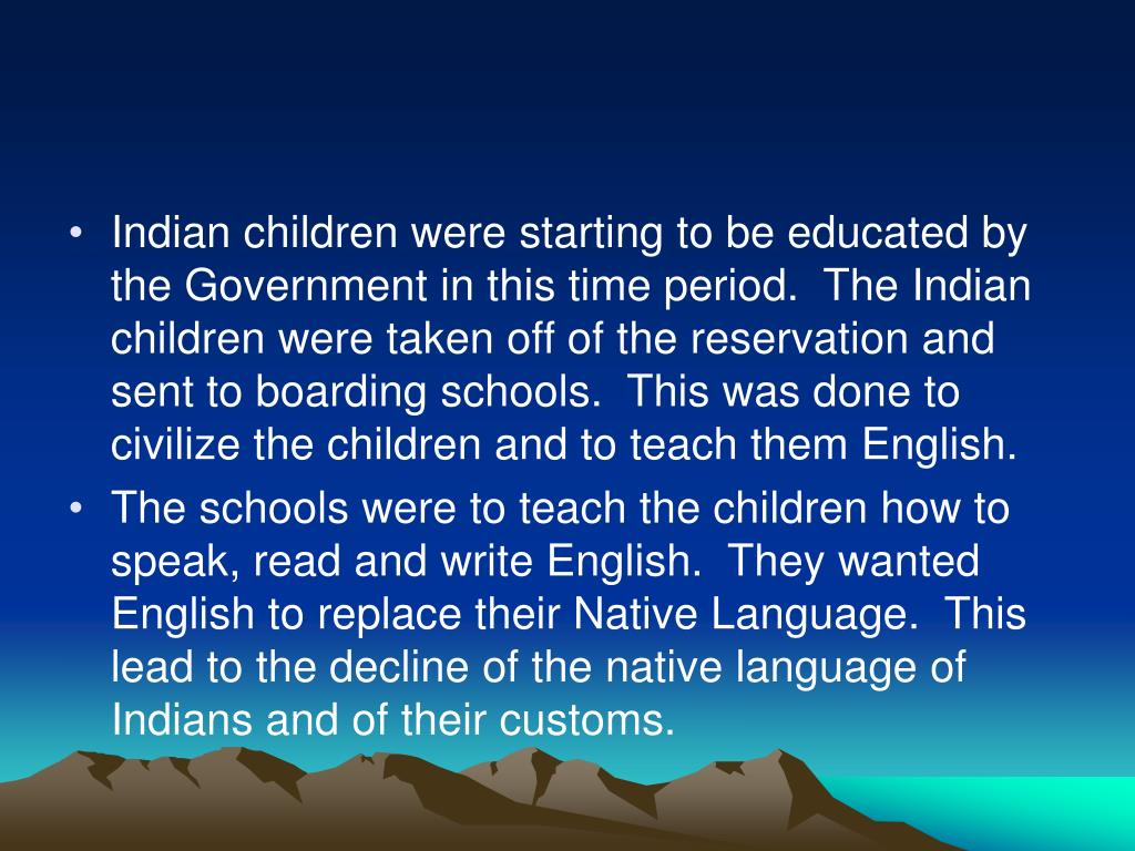 Indian children were starting to be educated by the Government in this time period.  The Indian children were taken off of the reservation and sent to boarding schools.  This was done to civilize the children and to teach them English.