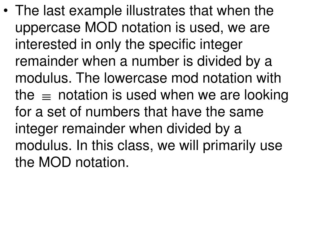 The last example illustrates that when the uppercase MOD notation is used, we are interested in only the specific integer remainder when a number is divided by a modulus. The lowercase mod notation with the      notation is used when we are looking for a set of numbers that have the same integer remainder when divided by a modulus. In this class, we will primarily use the MOD notation.