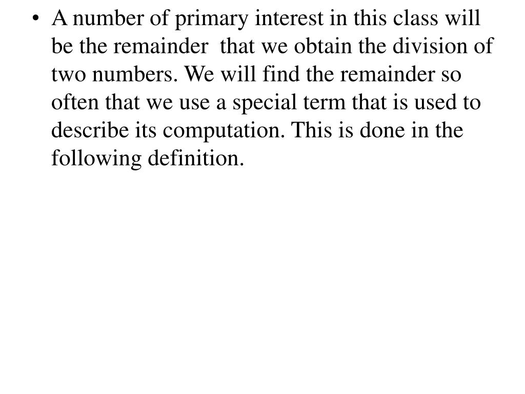 A number of primary interest in this class will be the remainder  that we obtain the division of two numbers. We will find the remainder so often that we use a special term that is used to describe its computation. This is done in the following definition.