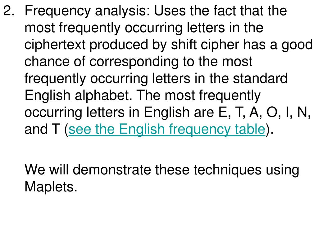 Frequency analysis: Uses the fact that the  most frequently occurring letters in the ciphertext produced by shift cipher has a good  chance of corresponding to the most frequently occurring letters in the standard English alphabet. The most frequently occurring letters in English are E, T, A, O, I, N, and T (