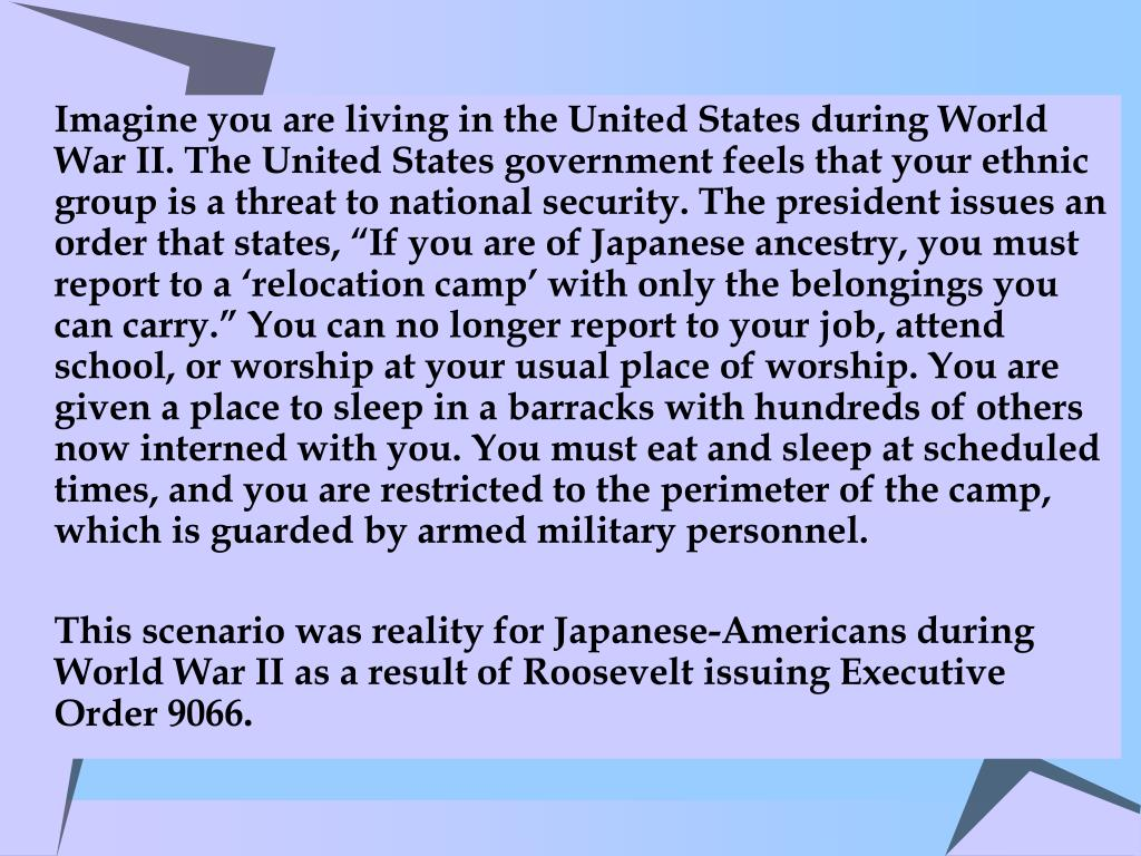"Imagine you are living in the United States during World War II. The United States government feels that your ethnic group is a threat to national security. The president issues an order that states, ""If you are of Japanese ancestry, you must report to a 'relocation camp' with only the belongings you can carry."" You can no longer report to your job, attend school, or worship at your usual place of worship. You are given a place to sleep in a barracks with hundreds of others now interned with you. You must eat and sleep at scheduled times, and you are restricted to the perimeter of the camp, which is guarded by armed military personnel."