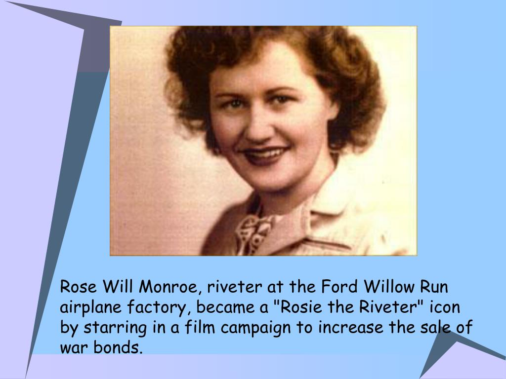 "Rose Will Monroe, riveter at the Ford Willow Run airplane factory, became a ""Rosie the Riveter"" icon by starring in a film campaign to increase the sale of war bonds."