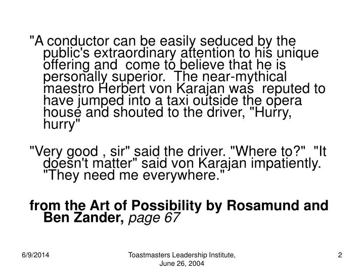 """A conductor can be easily seduced by the public's extraordinary attention to his unique offering and  come to believe that he is personally superior.  The near-mythical maestro Herbert von Karajan was  reputed to have jumped into a taxi outside the opera house and shouted to the driver, ""Hurry, hurry"""