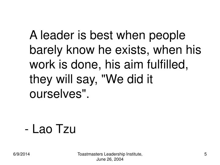 "A leader is best when people barely know he exists, when his work is done, his aim fulfilled, they will say, ""We did it ourselves""."